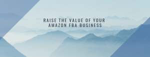 4 Ways to Immediately Raise the Value of Your Amazon FBA Business