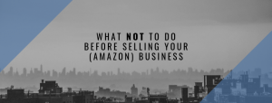 What NOT To Do Before Selling Your (Amazon) Business
